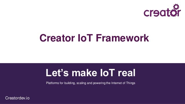 Let's make IoT real Creatordev.io Platforms for building, scaling and powering the Internet of Things Creator IoT Framework