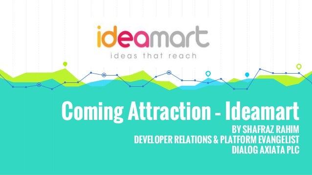 Coming Attraction – Ideamart BY SHAFRAZ RAHIM DEVELOPER RELATIONS & PLATFORM EVANGELIST DIALOG AXIATA PLC