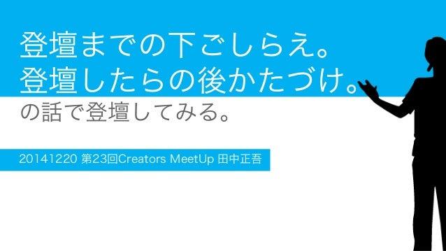 登壇までの下ごしらえ。 登壇したらの後かたづけ。 の話で登壇してみる。 20141220 第23回Creators MeetUp 田中正吾