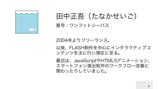 4 田中正吾(たなかせいご) 屋号:ワンフットシーバス 2004年よりフリーランス。 以後、FLASH制作を中心にインタラクティブコ ンテンツを主に行い現在に至る。 最近は、JavaScriptやHTML5アニメーション、 スマートフォン演出制...