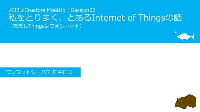 第33回Creators MeetUp | Session06 私をとりまく、とあるInternet of Thingsの話 (ただしThingsはウォンバット) ワンフットシーバス 田中正吾