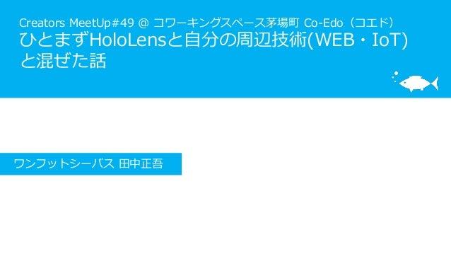 Creators MeetUp#49 @ コワーキングスペース茅場町 Co-Edo(コエド) ひとまずHoloLensと自分の周辺技術(WEB・IoT) と混ぜた話 ワンフットシーバス 田中正吾