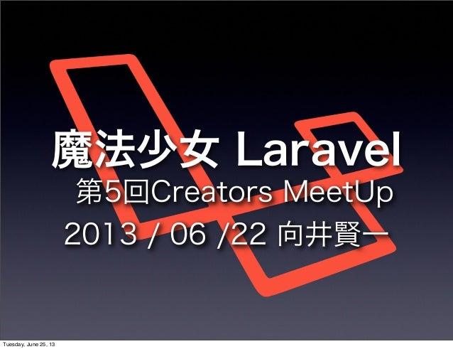 魔法少女 Laravel第5回Creators MeetUp2013 / 06 /22 向井賢一Tuesday, June 25, 13