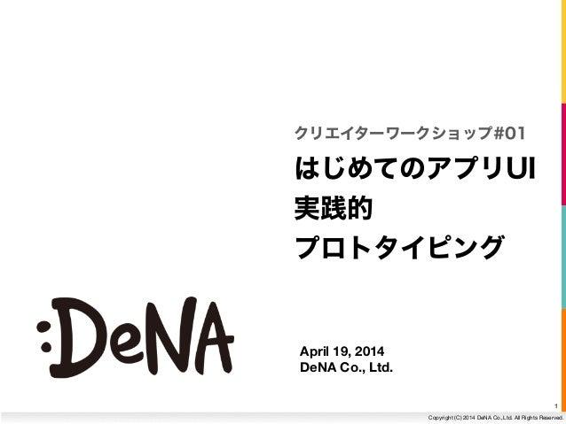 1 Copyright (C) 2014 DeNA Co.,Ltd. All Rights Reserved. April 19, 2014 DeNA Co., Ltd. はじめてのアプリUI 実践的 プロトタイピング クリエイターワークショ...