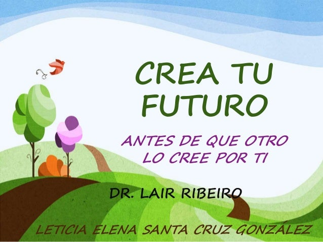 CREA TU FUTURO ANTES DE QUE OTRO LO CREE POR TI DR. LAIR RIBEIRO LETICIA ELENA SANTA CRUZ GONZÁLEZ