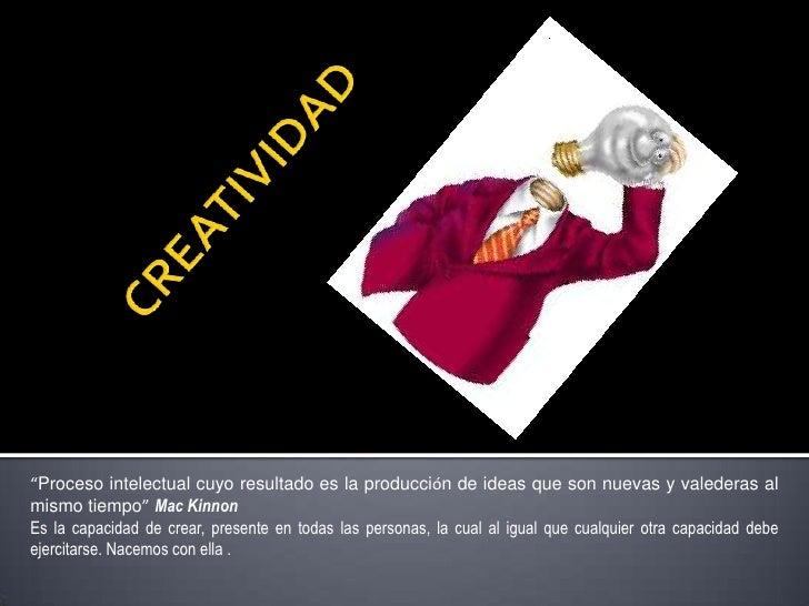 """CREATIVIDAD<br />""""Proceso intelectual cuyo resultado es la producción de ideas que son nuevas y valederas al mismo tiempo..."""