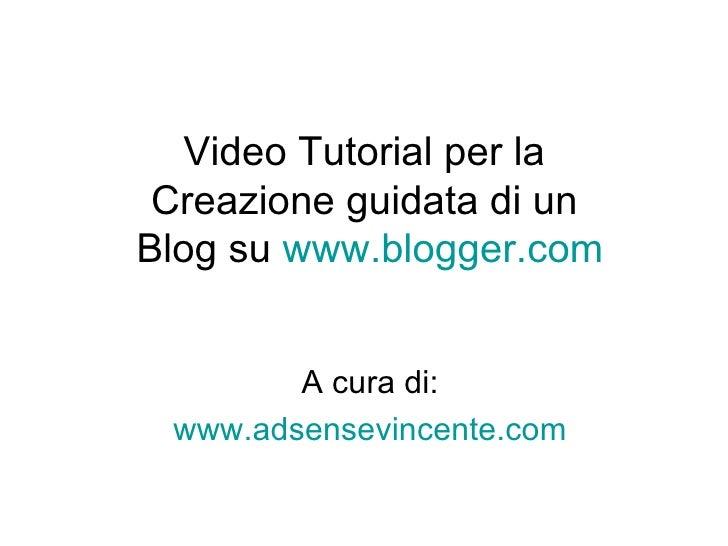 Video Tutorial per la  Creazione guidata di un  Blog su  www.blogger.com A cura di: www.adsensevincente.com