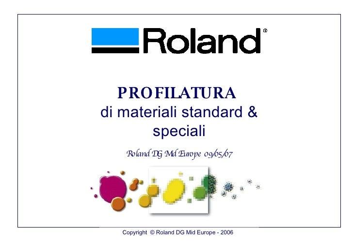 Copyright  © Roland DG Mid Europe - 2006 PROFILATURA  di materiali standard & speciali Roland DG Mid Europe 09/05/07