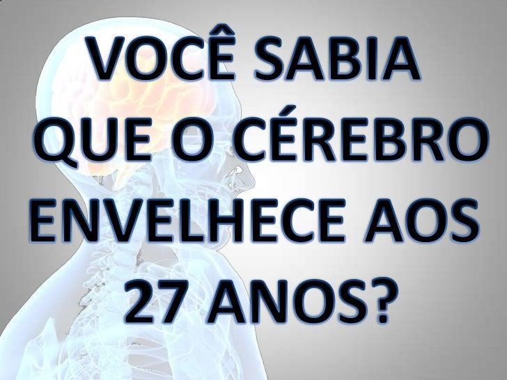 VOCÊ SABIA<br /> QUE O CÉREBRO <br />ENVELHECE AOS<br /> 27 ANOS?<br />