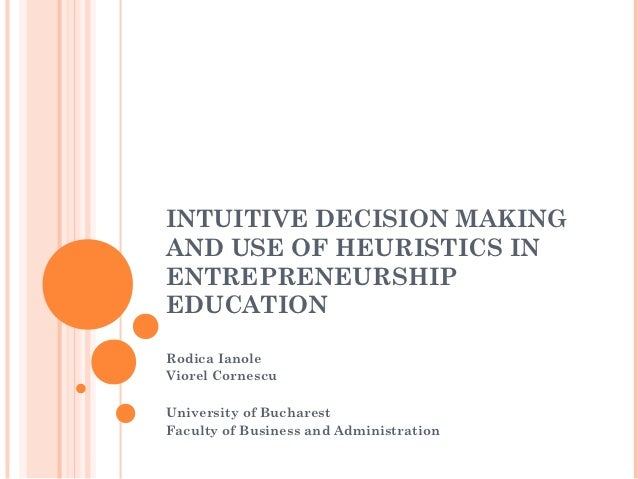 INTUITIVE DECISION MAKINGAND USE OF HEURISTICS INENTREPRENEURSHIPEDUCATIONRodica IanoleViorel CornescuUniversity of Buchar...