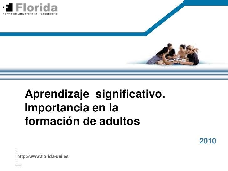 Aprendizajesignificativo. Importancia en la formación de adultos<br />2010<br />http://www.florida-uni.es<br />