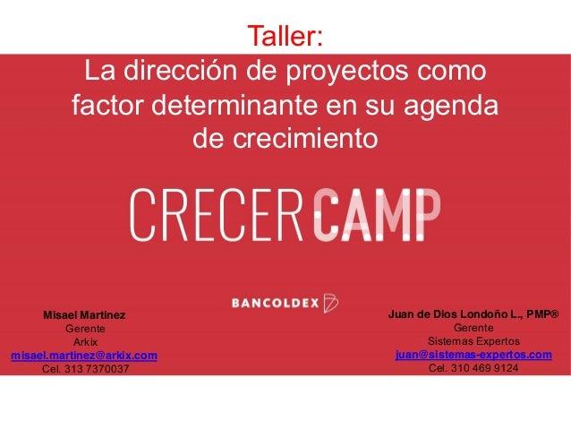 Taller: La dirección de proyectos como factor determinante en su agenda de crecimiento Misael Martinez Gerente Arkix misae...