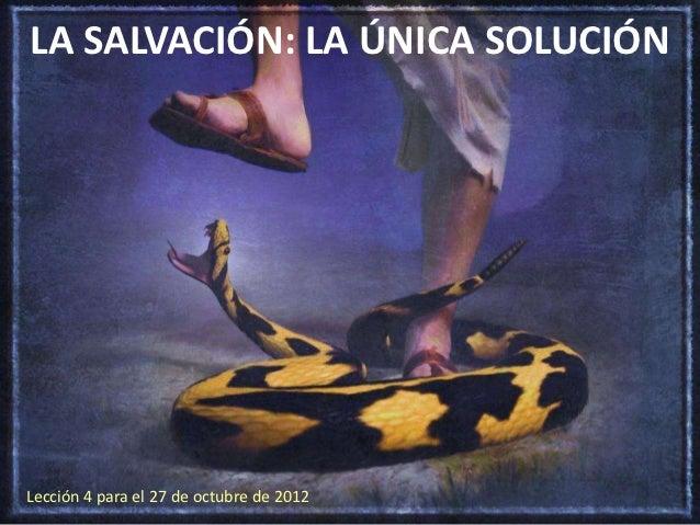 LA SALVACIÓN: LA ÚNICA SOLUCIÓNLección 4 para el 27 de octubre de 2012