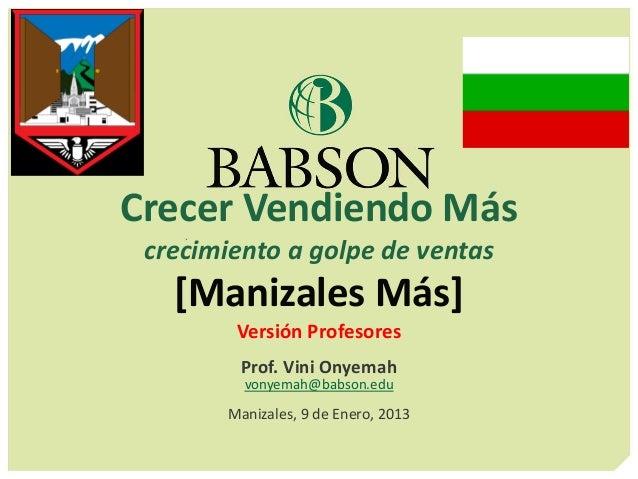 Crecer Vendiendo Más crecimiento a golpe de ventas [Manizales Más] Versión Profesores Prof. Vini Onyemah vonyemah@babson.e...