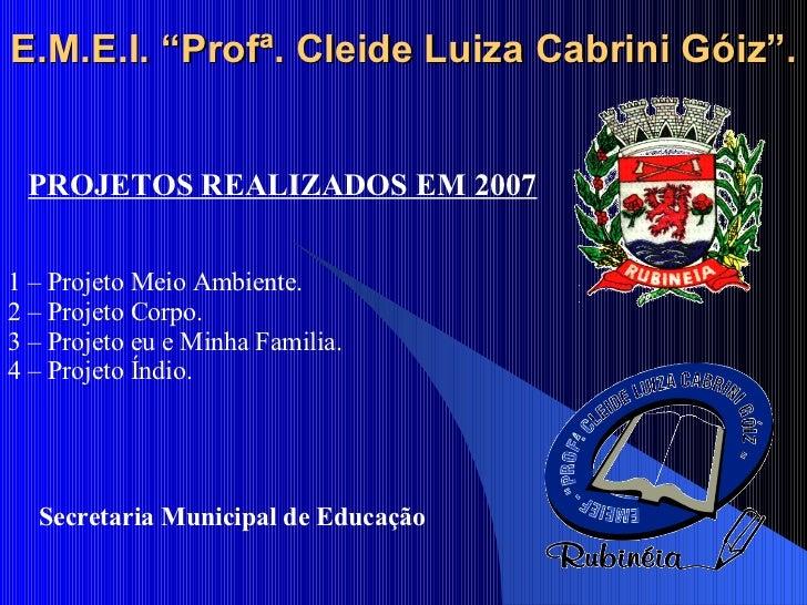"""E.M.E.I. """"Profª. Cleide Luiza Cabrini Góiz"""". PROJETOS REALIZADOS EM 2007 Secretaria Municipal de Educação 1 – Projeto Meio..."""