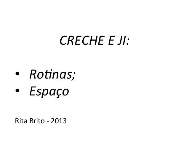 CRECHE  E  JI:      • Ro*nas;   • Espaço      Rita  Brito  -‐  2013