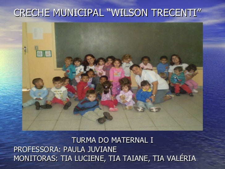 "CRECHE MUNICIPAL ""WILSON TRECENTI"" <ul><li>TURMA DO MATERNAL I </li></ul><ul><li>PROFESSORA: PAULA JUVIANE </li></ul><ul><..."