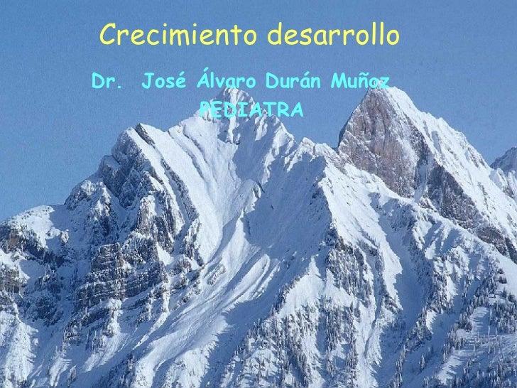 Crecimiento desarrollo <ul><li>Dr.  José Álvaro Durán Muñoz </li></ul><ul><li>PEDIATRA </li></ul>