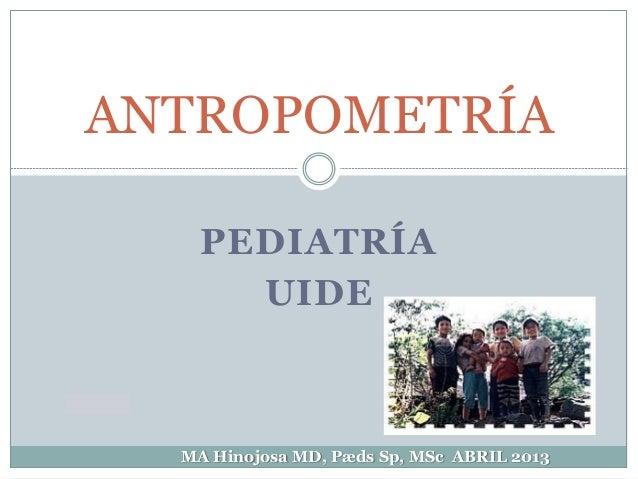 PEDIATRÍAUIDEANTROPOMETRÍAMA Hinojosa MD, Pæds Sp, MSc ABRIL 2013
