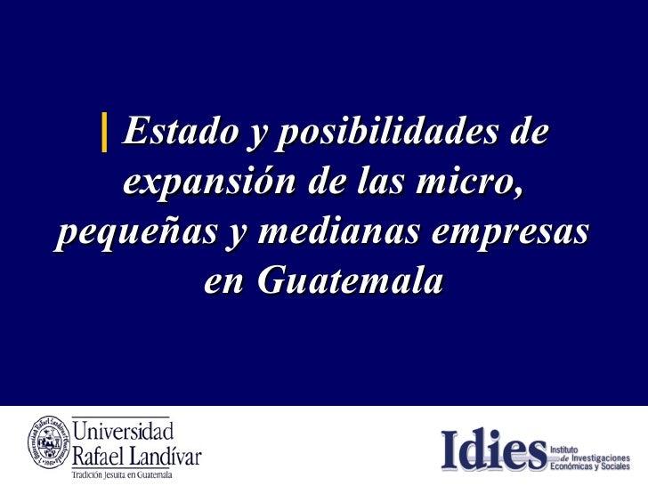 |   Estado y posibilidades de expansión de las micro, pequeñas y medianas empresas en Guatemala