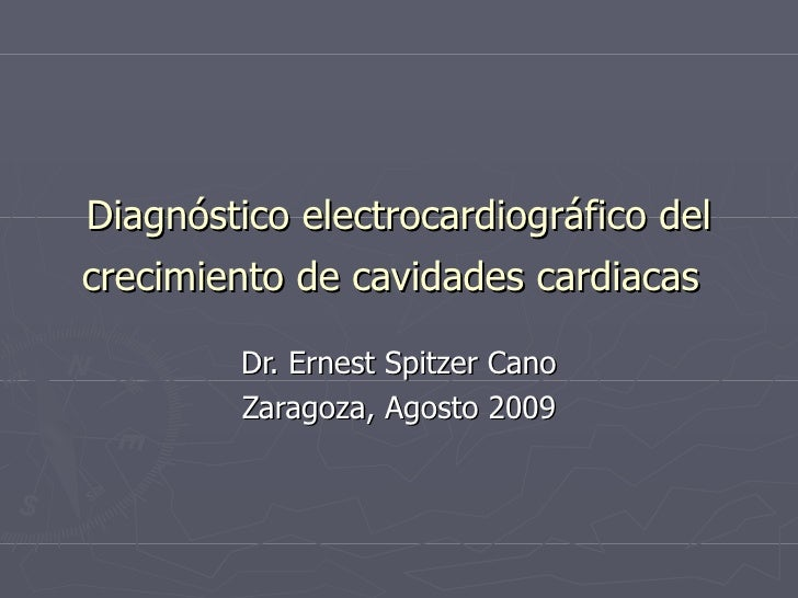 Diagnóstico electrocardiográfico del crecimiento de cavidades cardiacas   Dr. Ernest Spitzer Cano Zaragoza, Agosto 2009