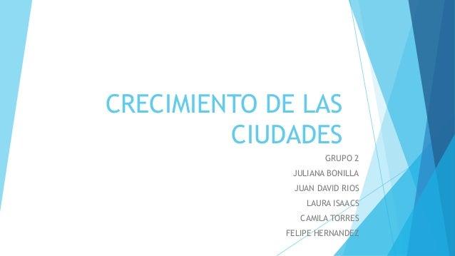 CRECIMIENTO DE LAS CIUDADES GRUPO 2 JULIANA BONILLA JUAN DAVID RIOS LAURA ISAACS CAMILA TORRES FELIPE HERNANDEZ