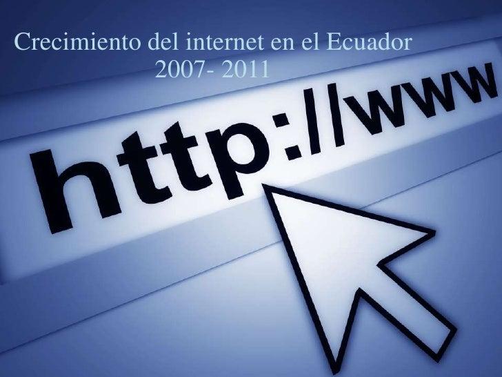 Crecimiento del internet en el Ecuador<br />2007- 2011<br />