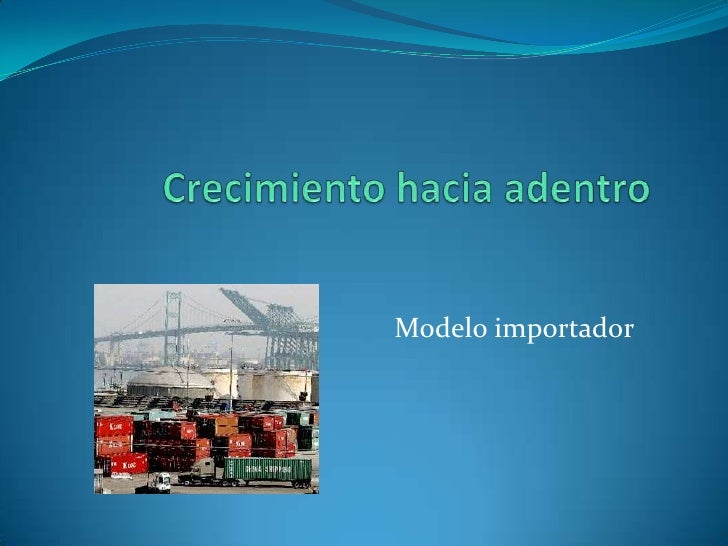 Crecimiento hacia adentro<br />                                                  Modelo importador<br />