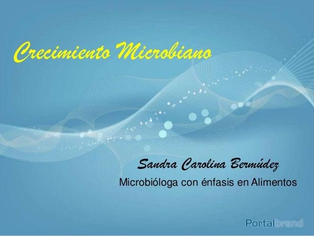 Crecimiento MicrobianoSandra Carolina BermúdezMicrobióloga con énfasis en Alimentos