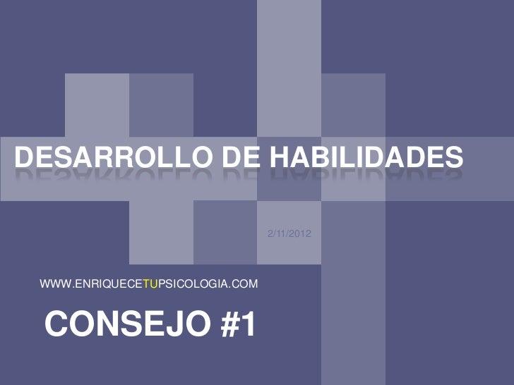 DESARROLLO DE HABILIDADES                                 2/11/2012 WWW.ENRIQUECETUPSICOLOGIA.COM CONSEJO #1