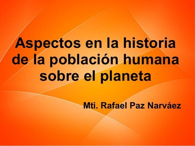 Aspectos en la historia de la población humana sobre el planeta Mti. Rafael Paz Narváez