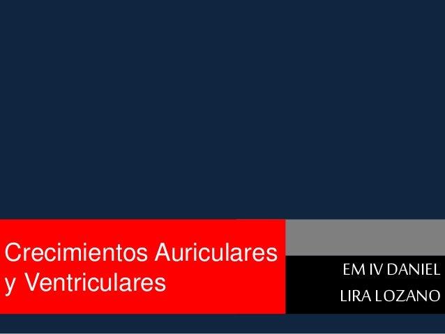 EM IV DANIEL  LIRA LOZANO  Crecimientos Auriculares  y Ventriculares
