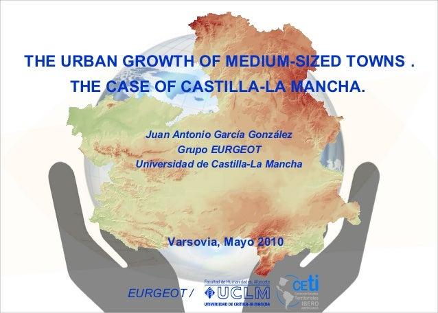 THE URBAN GROWTH OF MEDIUM-SIZED TOWNS . THE CASE OF CASTILLA-LA MANCHA. Facultad de Humanidades. Albacete EURGEOT / Varso...