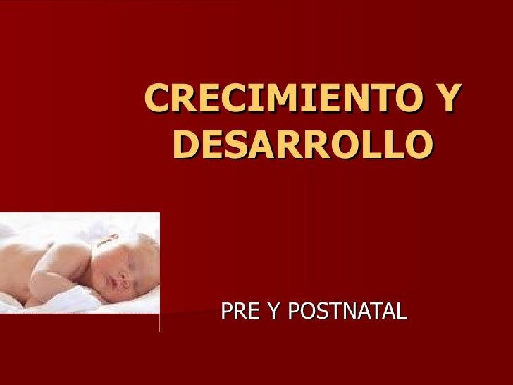 CRECIMIENTO Y  DESARROLLO       PRE Y POSTNATAL