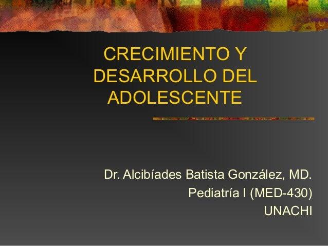 CRECIMIENTO Y DESARROLLO DEL ADOLESCENTE  Dr. Alcibíades Batista González, MD. Pediatría I (MED-430) UNACHI