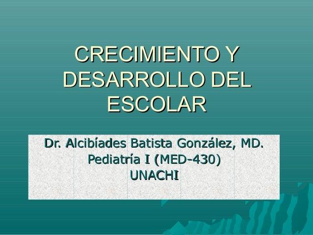 CRECIMIENTO Y DESARROLLO DEL ESCOLAR Dr. Alcibíades Batista González, MD. Pediatría I (MED-430) UNACHI