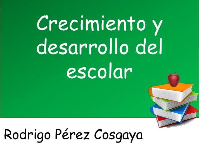 Crecimiento ydesarrollo delescolarRodrigo Pérez Cosgaya