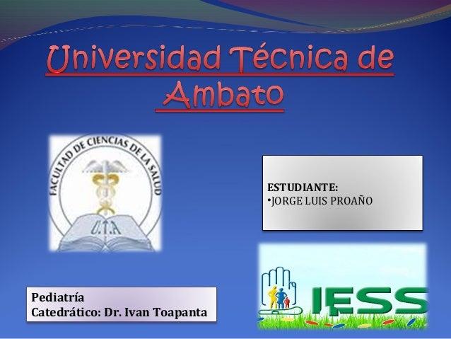 PediatríaCatedrático: Dr. Ivan ToapantaESTUDIANTE:•JORGE LUIS PROAÑO