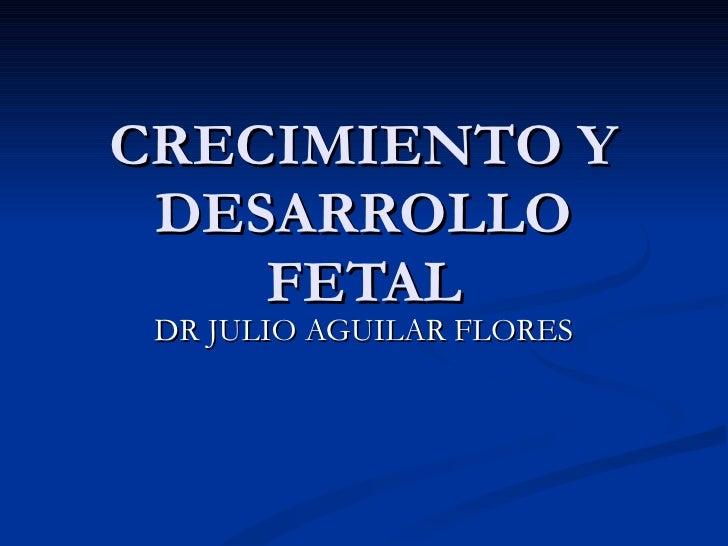 CRECIMIENTO Y DESARROLLO FETAL DR JULIO AGUILAR FLORES
