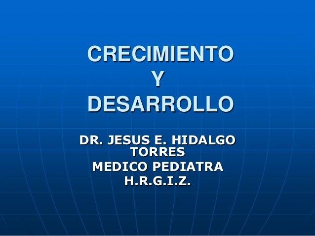 CRECIMIENTO     YDESARROLLODR. JESUS E. HIDALGO       TORRES MEDICO PEDIATRA      H.R.G.I.Z.