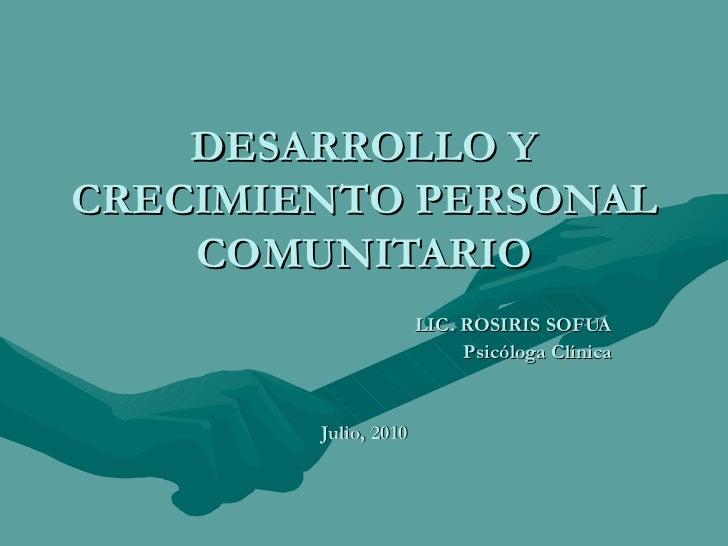 DESARROLLO Y CRECIMIENTO PERSONAL COMUNITARIO LIC. ROSIRIS SOFUA Psicóloga Clínica Julio, 2010