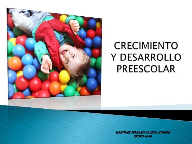 CRECIMIENTO Y DESARROLLO  PREESCOLAR<br />MARTÍNEZ SERRANO VALERIA NOHEMÍ<br />GRUPO 4430<br />
