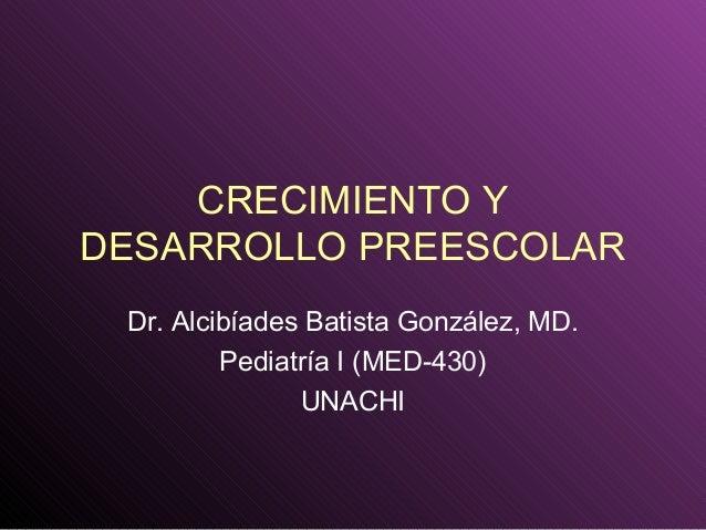 CRECIMIENTO Y DESARROLLO PREESCOLAR Dr. Alcibíades Batista González, MD. Pediatría I (MED-430) UNACHI