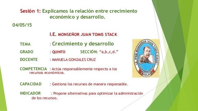 Sesión 1: Explicamos la relación entre crecimiento económico y desarrollo. 04/05/15 I.E. MONSEÑOR JUAN TOMIS STACK TEMA : ...