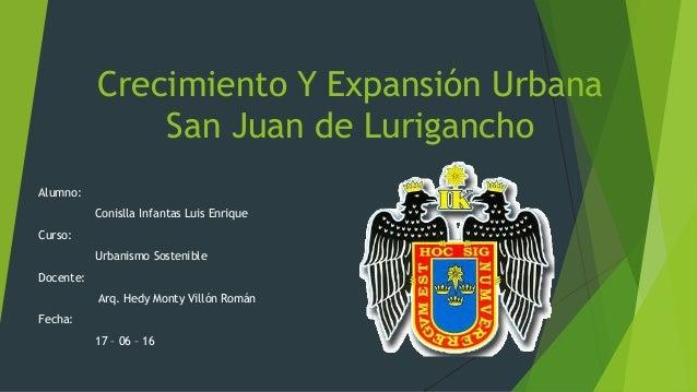 Crecimiento Y Expansión Urbana San Juan de Lurigancho Alumno: Conislla Infantas Luis Enrique Curso: Urbanismo Sostenible D...