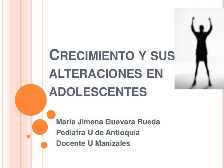 Crecimiento y sus alteraciones en adolescentes<br />María Jimena Guevara Rueda<br />Pediatra U de Antioquia <br />Docente ...