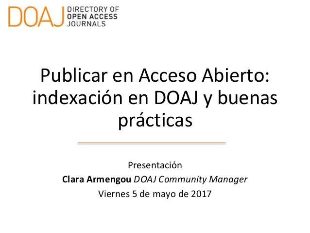 Publicar en Acceso Abierto: indexación en DOAJ y buenas prácticas Presentación Clara Armengou DOAJ Community Manager Viern...