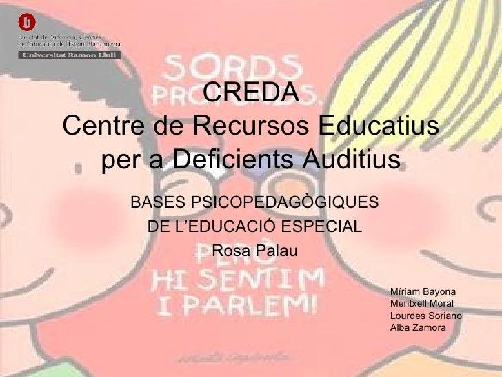 CREDA Centre de Recursos Educatius per a Deficients Auditius BASES PSICOPEDAGÒGIQUES DE L'EDUCACIÓ ESPECIAL Rosa Palau Mír...