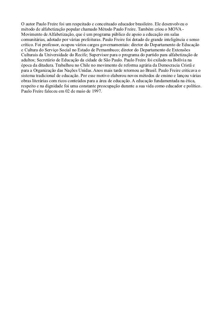 O autor Paulo Freire foi um respeitado e conceituado educador brasileiro. Ele desenvolveu ométodo de alfabetização popular...