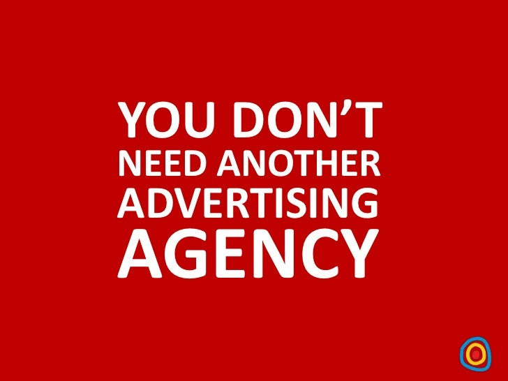 YOU DON'TNEED ANOTHERADVERTISINGAGENCY